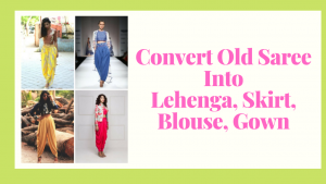 How to Reuse Old Sarees to make Skirts, Lehenga, Gown, Blouse, Dress