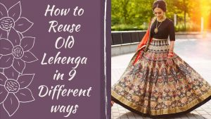 How to Reuse Old Lehenga in 9 Different ways